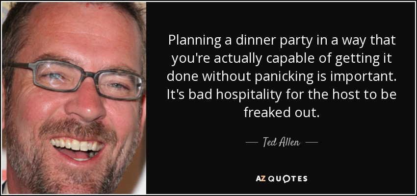 Planning a dinner party in a way that you're actually capable of getting it done without panicking is important. It's bad hospitality for the host to be freaked out. - Ted Allen