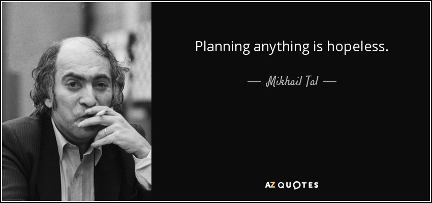 Planning anything is hopeless. - Mikhail Tal