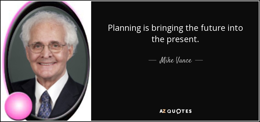 Planning is bringing the future into the present. - Mike Vance