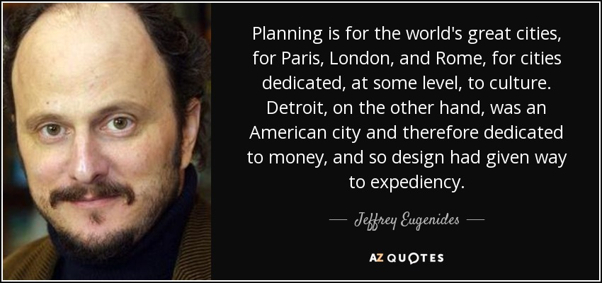 Planning is for the world's great cities, for Paris, London, and Rome, for cities dedicated, at some level, to culture. Detroit, on the other hand, was an American city and therefore dedicated to money, and so design had given way to expediency. - Jeffrey Eugenides
