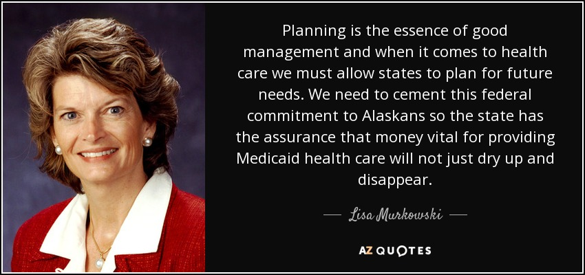 Planning is the essence of good management and when it comes to health care we must allow states to plan for future needs. We need to cement this federal commitment to Alaskans so the state has the assurance that money vital for providing Medicaid health care will not just dry up and disappear. - Lisa Murkowski
