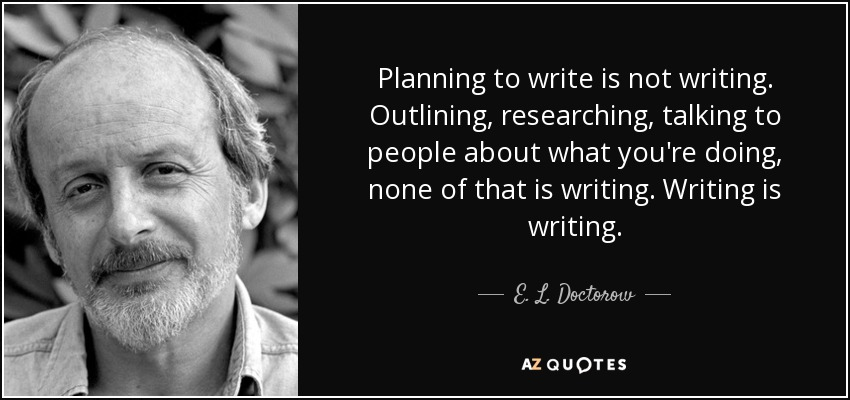 Planning to write is not writing. Outlining, researching, talking to people about what you're doing, none of that is writing. Writing is writing. - E. L. Doctorow