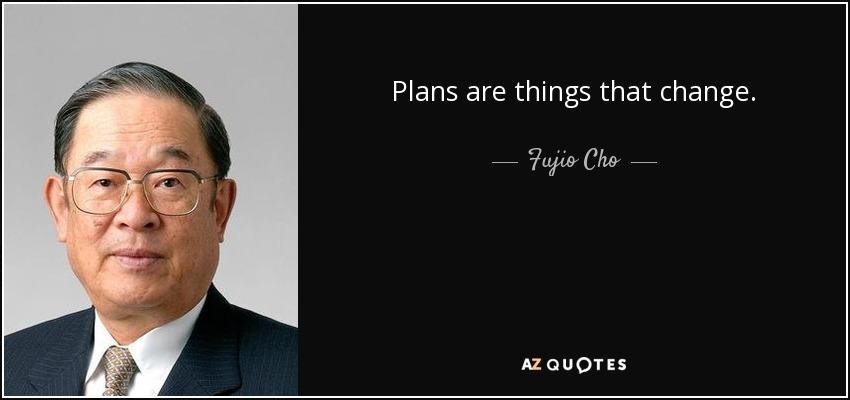 Plans are things that change. - Fujio Cho