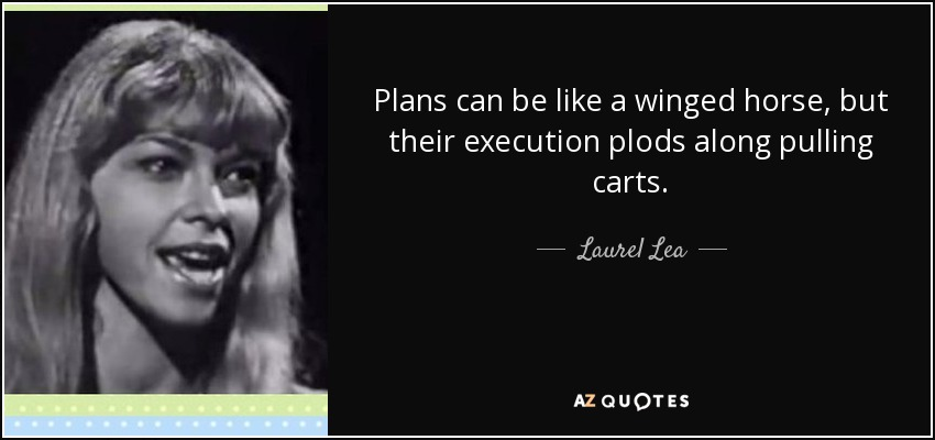 Plans can be like a winged horse, but their execution plods along pulling carts. - Laurel Lea