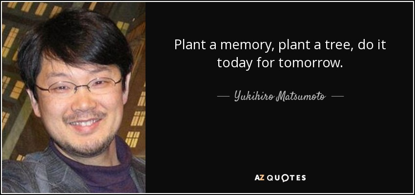 Plant a memory, plant a tree, do it today for tomorrow. - Yukihiro Matsumoto