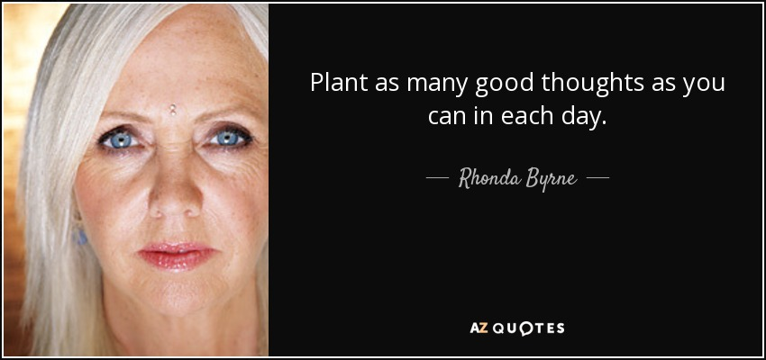 Plant as many good thoughts as you can in each day. - Rhonda Byrne