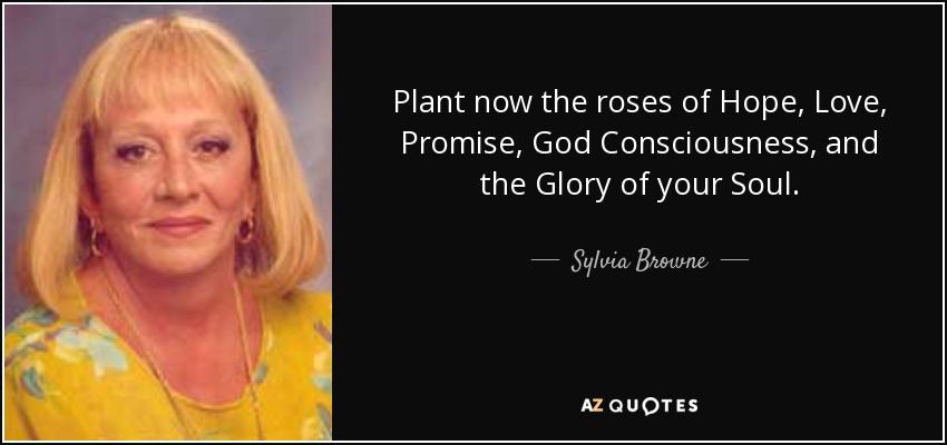 Plant now the roses of Hope, Love, Promise, God Consciousness, and the Glory of your Soul. - Sylvia Browne