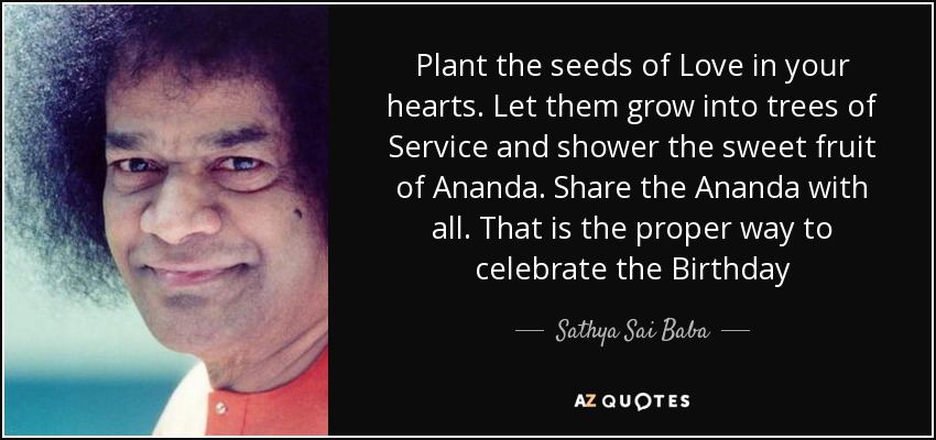 Plant the seeds of Love in your hearts. Let them grow into trees of Service and shower the sweet fruit of Ananda. Share the Ananda with all. That is the proper way to celebrate the Birthday - Sathya Sai Baba