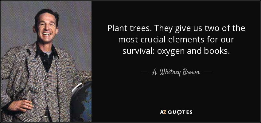 Plant trees. They give us two of the most crucial elements for our survival: oxygen and books. - A. Whitney Brown
