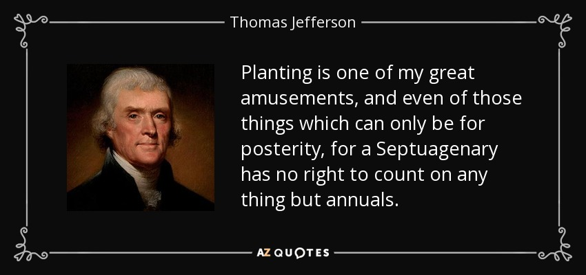 Planting is one of my great amusements, and even of those things which can only be for posterity, for a Septuagenary has no right to count on any thing but annuals. - Thomas Jefferson