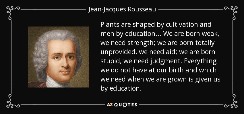 Plants are shaped by cultivation and men by education. .. We are born weak, we need strength; we are born totally unprovided, we need aid; we are born stupid, we need judgment. Everything we do not have at our birth and which we need when we are grown is given us by education. - Jean-Jacques Rousseau