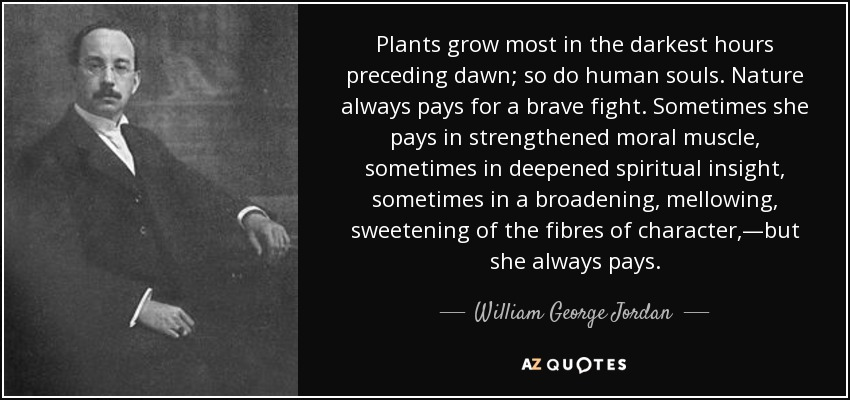 Plants grow most in the darkest hours preceding dawn; so do human souls. Nature always pays for a brave fight. Sometimes she pays in strengthened moral muscle, sometimes in deepened spiritual insight, sometimes in a broadening, mellowing, sweetening of the fibres of character,—but she always pays. - William George Jordan