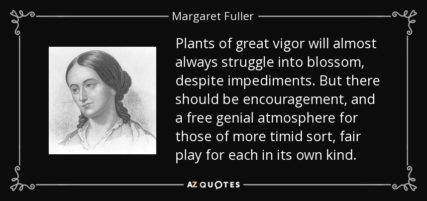 Plants of great vigor will almost always struggle into blossom, despite impediments. But there should be encouragement, and a free genial atmosphere for those of more timid sort, fair play for each in its own kind. - Margaret Fuller