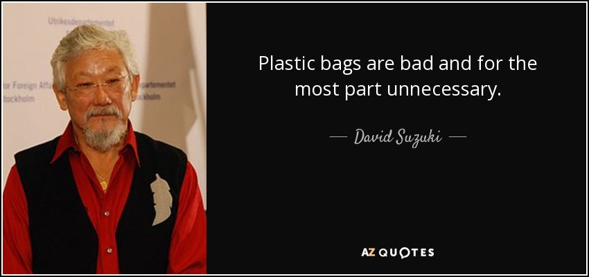 Plastic bags are bad and for the most part unnecessary. - David Suzuki