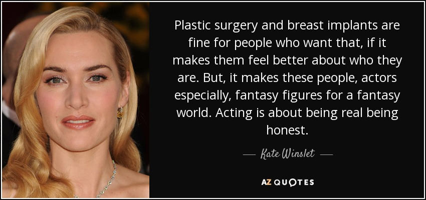 Plastic surgery and breast implants are fine for people who want that, if it makes them feel better about who they are. But, it makes these people, actors especially, fantasy figures for a fantasy world. Acting is about being real being honest. - Kate Winslet