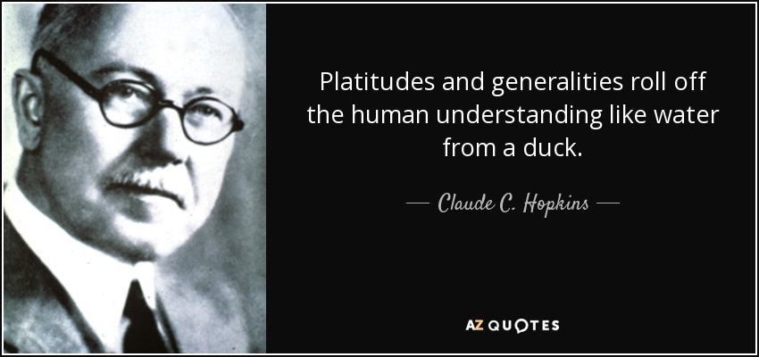 Platitudes and generalities roll off the human understanding like water from a duck. - Claude C. Hopkins