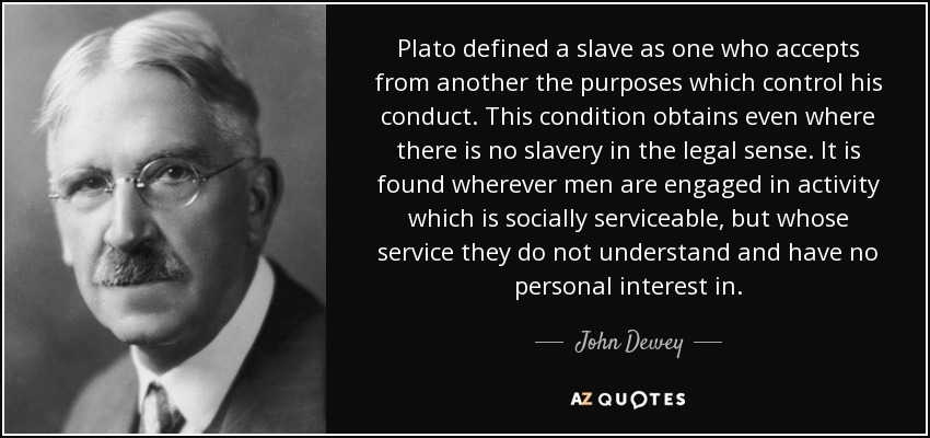 Plato defined a slave as one who accepts from another the purposes which control his conduct. This condition obtains even where there is no slavery in the legal sense. It is found wherever men are engaged in activity which is socially serviceable, but whose service they do not understand and have no personal interest in. - John Dewey