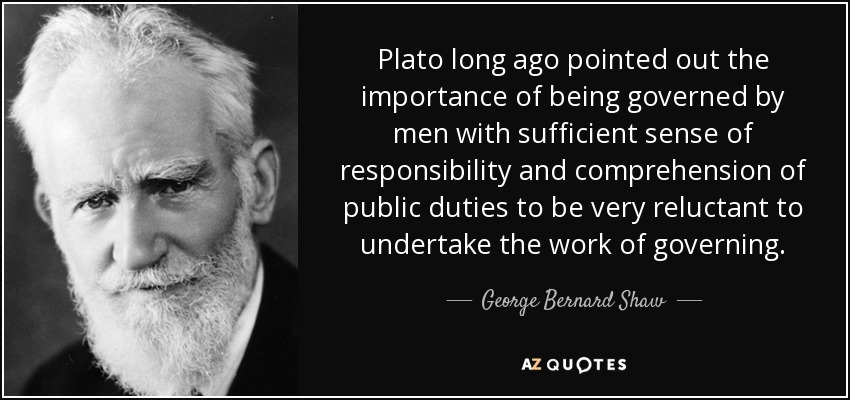 Plato long ago pointed out the importance of being governed by men with sufficient sense of responsibility and comprehension of public duties to be very reluctant to undertake the work of governing. - George Bernard Shaw