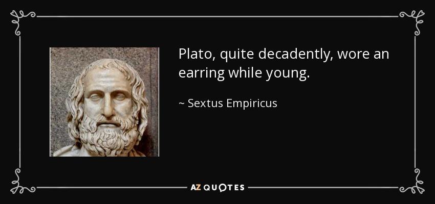Plato, quite decadently, wore an earring while young. - Sextus Empiricus