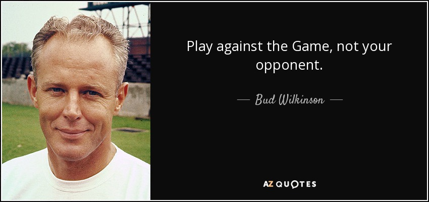 Play against the Game, not your opponent. - Bud Wilkinson
