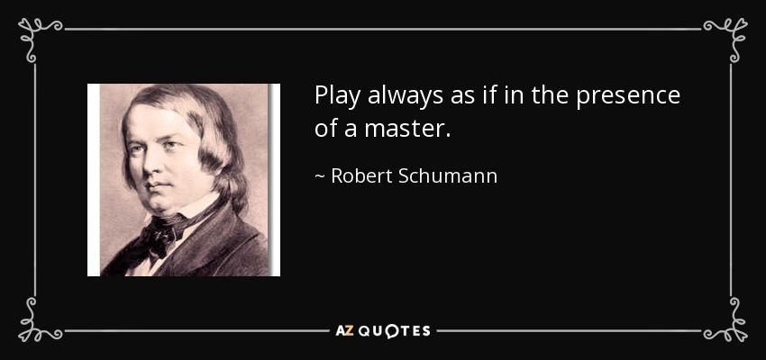 Play always as if in the presence of a master. - Robert Schumann