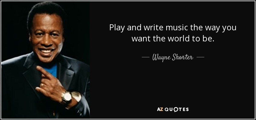 Play and write music the way you want the world to be. - Wayne Shorter