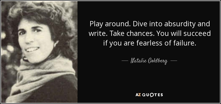 Play around. Dive into absurdity and write. Take chances. You will succeed if you are fearless of failure. - Natalie Goldberg