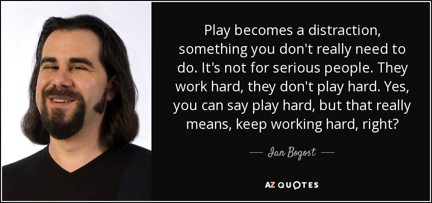 Play becomes a distraction, something you don't really need to do. It's not for serious people. They work hard, they don't play hard. Yes, you can say play hard, but that really means, keep working hard, right? - Ian Bogost