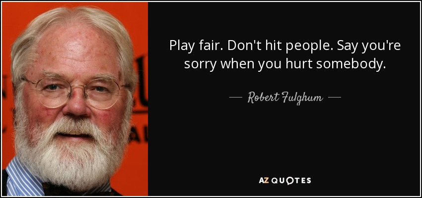 Play fair. Don't hit people. Say you're sorry when you hurt somebody. - Robert Fulghum