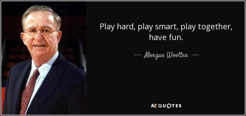 Play hard, play smart, play together, have fun. - Morgan Wootten