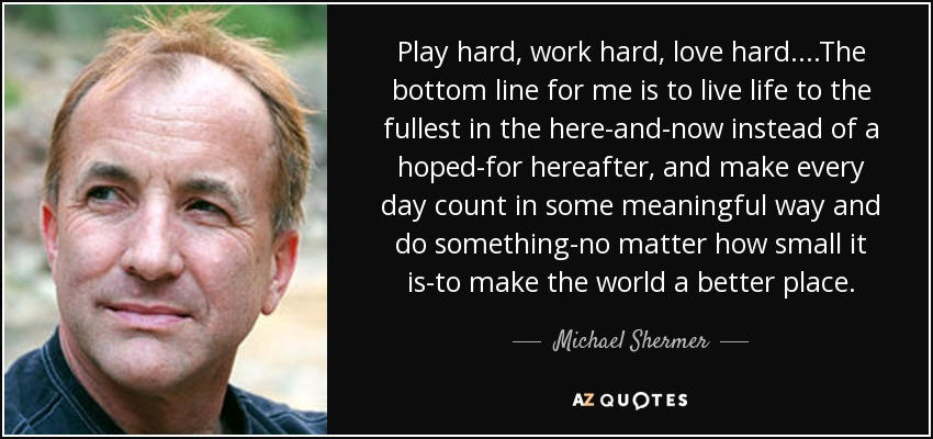 Play hard, work hard, love hard. . . .The bottom line for me is to live life to the fullest in the here-and-now instead of a hoped-for hereafter, and make every day count in some meaningful way and do something-no matter how small it is-to make the world a better place. - Michael Shermer