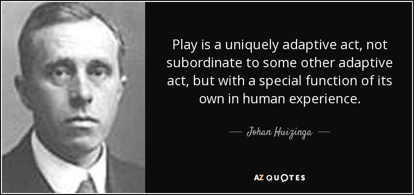 Play is a uniquely adaptive act, not subordinate to some other adaptive act, but with a special function of its own in human experience. - Johan Huizinga
