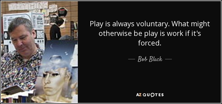 Play is always voluntary. What might otherwise be play is work if it's forced. - Bob Black