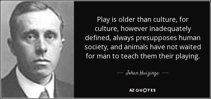 Play is older than culture, for culture, however inadequately defined, always presupposes human society, and animals have not waited for man to teach them their playing. - Johan Huizinga