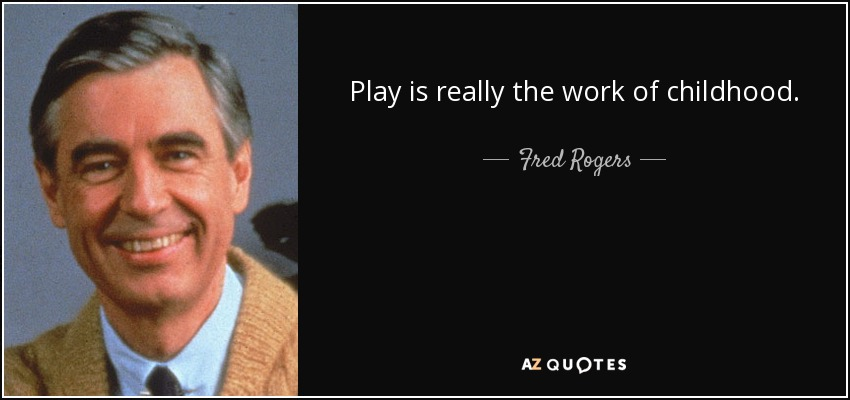 Play is really the work of childhood. - Fred Rogers