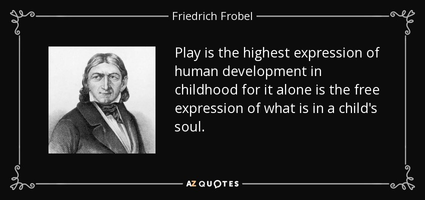 Play is the highest expression of human development in childhood for it alone is the free expression of what is in a child's soul. - Friedrich Frobel