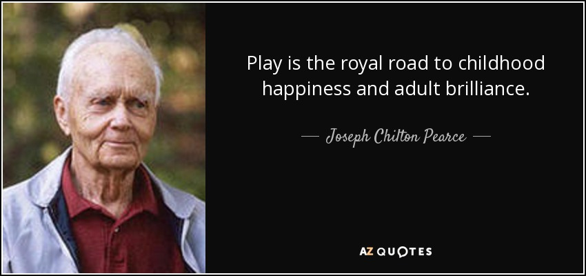 Play is the royal road to childhood happiness and adult brilliance. - Joseph Chilton Pearce