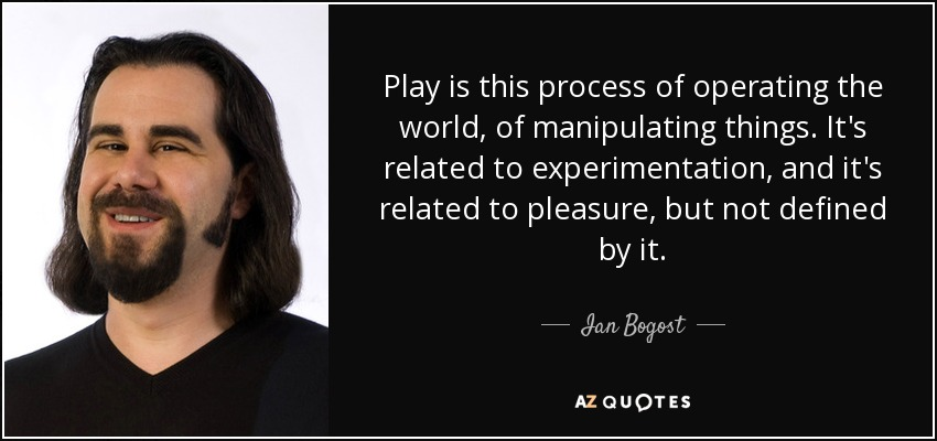 Play is this process of operating the world, of manipulating things. It's related to experimentation, and it's related to pleasure, but not defined by it. - Ian Bogost