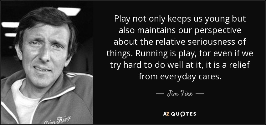 Play not only keeps us young but also maintains our perspective about the relative seriousness of things. Running is play, for even if we try hard to do well at it, it is a relief from everyday cares. - Jim Fixx