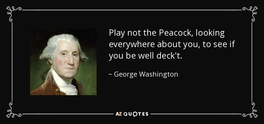 Play not the Peacock, looking everywhere about you, to see if you be well deck't. - George Washington