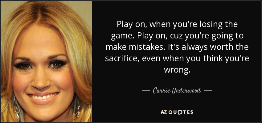 Play on, when you're losing the game. Play on, cuz you're going to make mistakes. It's always worth the sacrifice, even when you think you're wrong. - Carrie Underwood