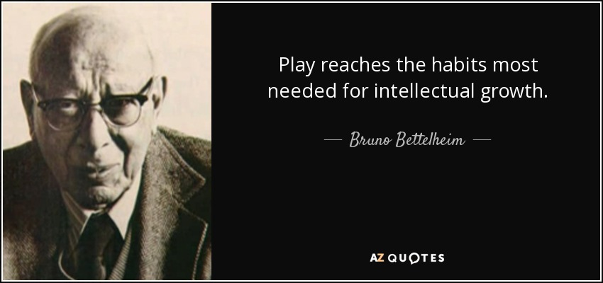 Play reaches the habits most needed for intellectual growth. - Bruno Bettelheim