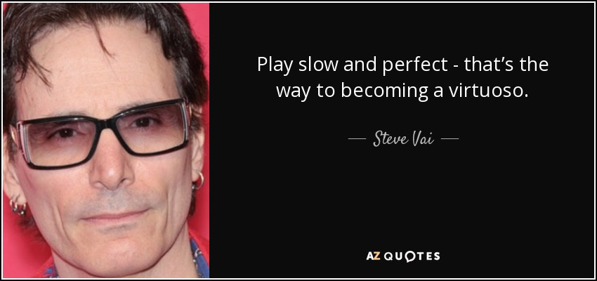 Play slow and perfect - that's the way to becoming a virtuoso. - Steve Vai