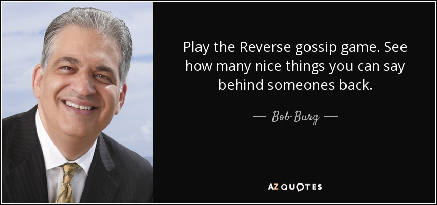 Play the Reverse gossip game. See how many nice things you can say behind someones back. - Bob Burg