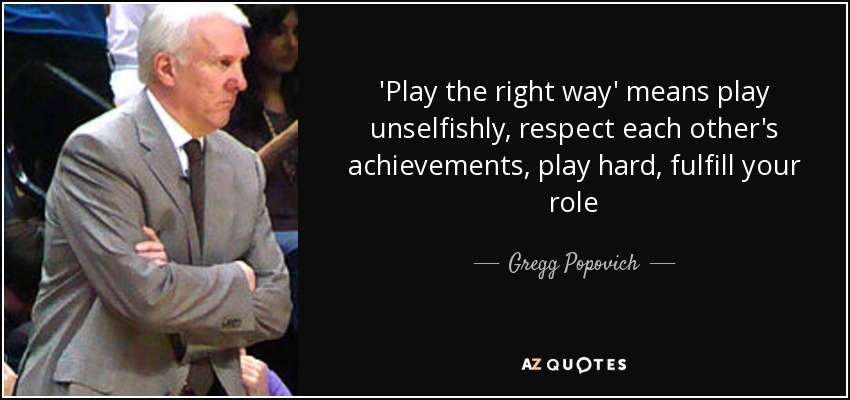 'Play the right way' means play unselfishly, respect each other's achievements, play hard, fulfill your role - Gregg Popovich