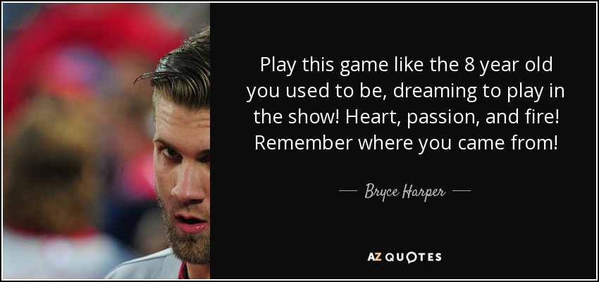 Play this game like the 8 year old you used to be, dreaming to play in the show! Heart, passion, and fire! Remember where you came from! - Bryce Harper