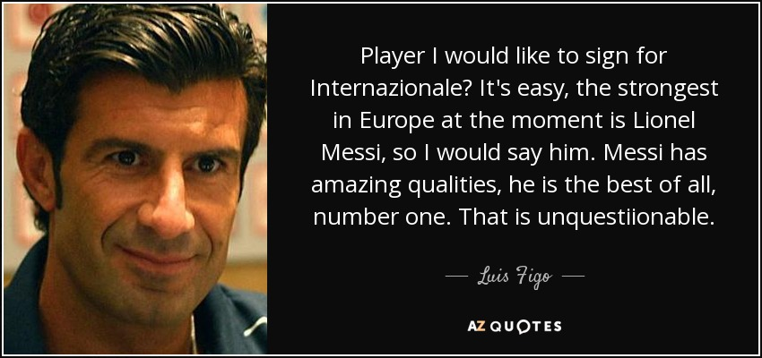 Player I would like to sign for Internazionale? It's easy, the strongest in Europe at the moment is Lionel Messi, so I would say him. Messi has amazing qualities, he is the best of all, number one. That is unquestiionable. - Luis Figo