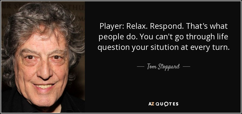 Player: Relax. Respond. That's what people do. You can't go through life question your sitution at every turn. - Tom Stoppard