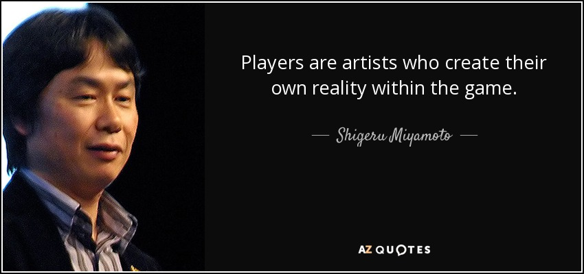 Players are artists who create their own reality within the game. - Shigeru Miyamoto