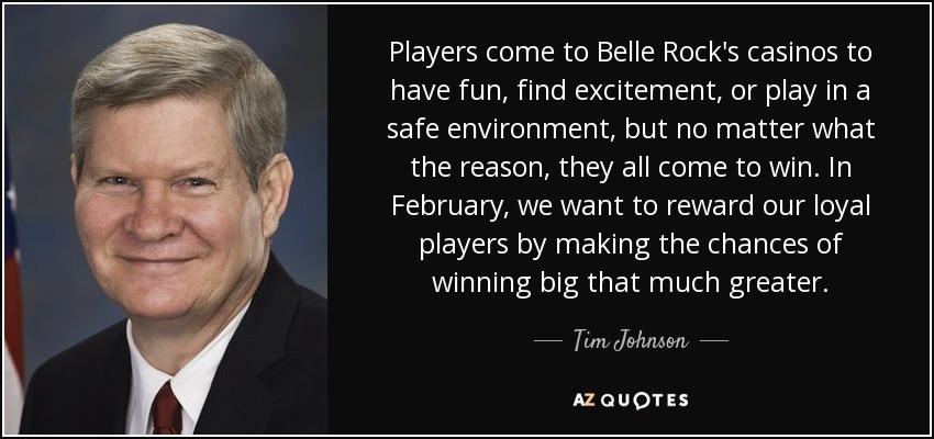 Players come to Belle Rock's casinos to have fun, find excitement, or play in a safe environment, but no matter what the reason, they all come to win. In February, we want to reward our loyal players by making the chances of winning big that much greater. - Tim Johnson